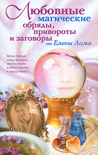 Елена Лома Любовные магические обряды, привороты и заговоры от Елены Лома любовные магические обряды привороты и заговоры от елены лома