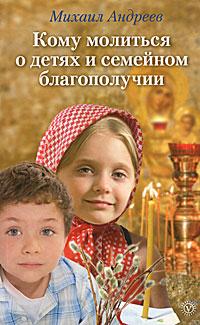 Михаил Андреев Кому молиться о детях и семейном благополучии отсутствует молитвы о благополучии и успехе в делах