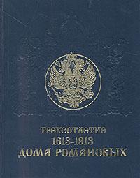 Трехсотлетие Дома Романовых. 1613 - 1913