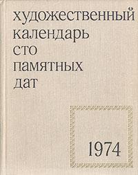 Сто памятных дат. Художественный календарь на 1974 год календарь знаменательных дат на 2017 год
