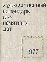 Сто памятных дат. Художественный календарь на 1977 год сост м а островский сто памятных дат художественный календарь на 1968 год