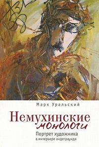 Марк Уральский Немухинские монологи. Портрет художника в интерьере андеграунда