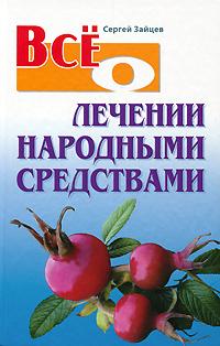 Сергей Зайцев Все о лечении народными средствами