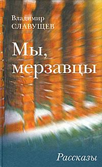 Владимир Славущев Мы, мерзавцы