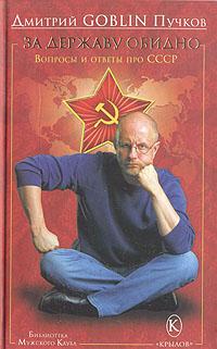 Дмитрий GOBLIN Пучков За державу обидно. Вопросы и ответы про СССР