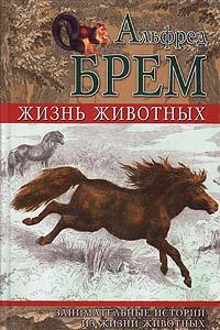 Альфред Брем Жизнь животных. Занимательные истории из жизни животных