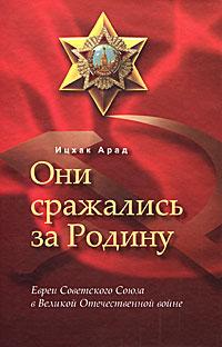 Ицхак Арад Они сражались за Родину. Евреи Советского Союза в Великой Отечественной войне