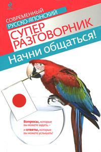 Т.В. Жук Начни общаться! Современный русско-японский суперразговорник