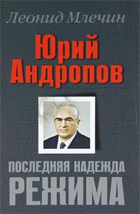 Леонид Млечин Юрий Андропов. Последняя надежда режима