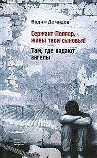 Вадим Демидов Сержант Пеппер, живы твои сыновья! Там, где падают ангелы