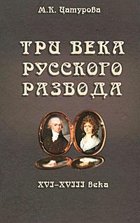 М. К. Цатурова Три века русского развода. XVI - XVIII века