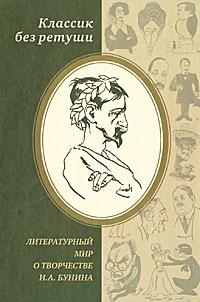 Классик без ретуши. Литературный мир о творчестве И. А. Бунина