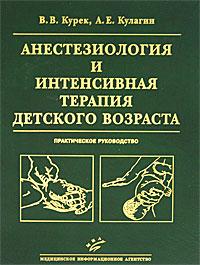 В. В. Курек, А. Е. Кулагин Анестезиология и интенсивная терапия детского возраста. Практическое руководство