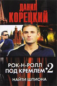 Фото - Данил Корецкий Рок-н-ролл под Кремлем - 2. Найти шпиона данил корецкий рок н ролл под кремлем 5 освободить шпиона