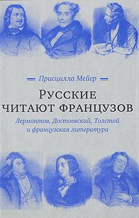 Присцилла Мейер Русские читают французов. Лермонтов, Достоевский, Толстой и французская литература