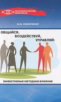 М. М. Бубличенко Общайся, воздействуй, управляй. Эффективные методики