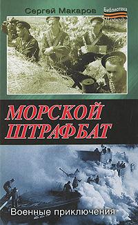 Сергей Макаров Морской штрафбат. Военные приключения сергей макаров морской штрафбат военные приключения