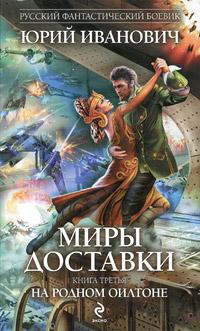 Юрий Иванович Миры Доставки. Книга 3. На родном Оилтоне