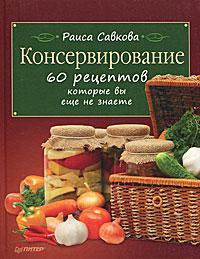 Раиса Савкова Консервирование. 60 рецептов, которые вы еще не знаете