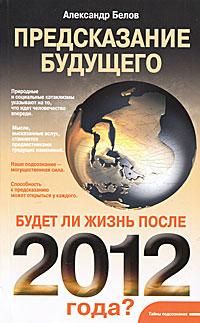 Александр Белов Предсказание будущего. Будет ли жизнь после 2012 года?