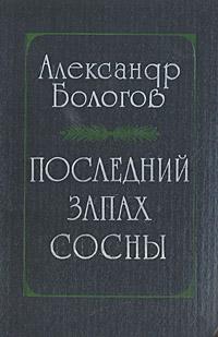 Александр Бологов Последний запах сосны