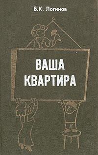 В. К. Логинов Ваша квартира