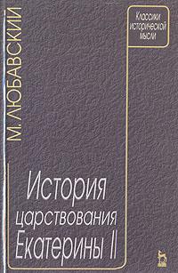 М. Любавский История царствования Екатерины II павел сумароков обозрение царствования и свойств екатерины великой часть 3
