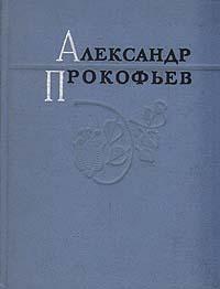Александр Прокофьев Александр Прокофьев. Избранные стихи прокофьев а присяга стихи разных лет