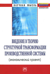 Введение в теорию структурной трансформации производственной системы (экономический проект) Основная идея обсуждаемая книге,...