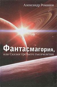 Алекссандр Романов Фантасмагория, или Сказки третьего тысячелетия