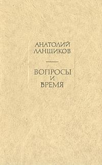 Анатолий Ланщиков Вопросы и время