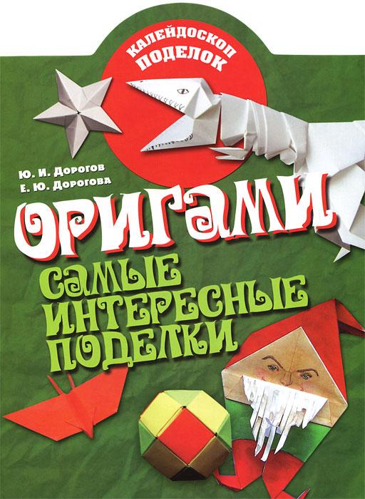 Ю. И. Дорогов, Е. Ю. Дорогова Оригами. Самые интересные поделки