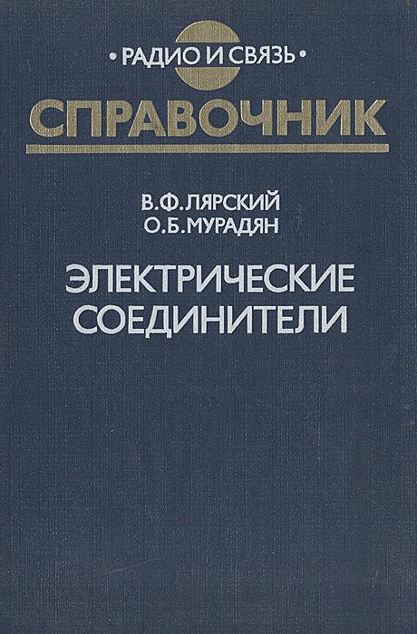 В. Ф. Лярский, О. Б. Мурадян Электрические соединители: Справочник