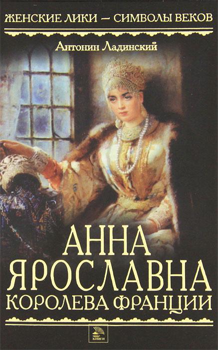 Антонин Ладинский Анна Ярославна - королева Франции антонин ладинский антонин ладинский собрание стихотворений