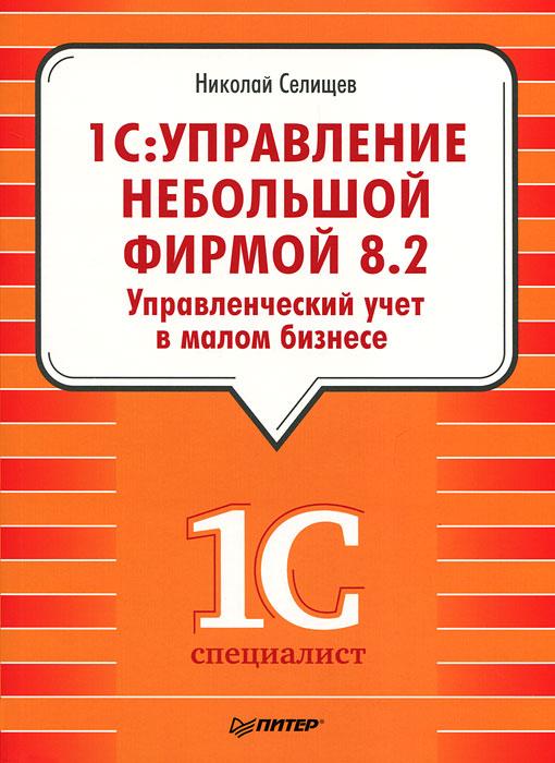 НиколайСелищев. 1С: Управление небольшой фирмой 8.2. Управленческий учет в малом бизнесе