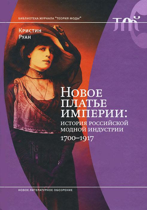 Кристин Руан Новое платье империи. История Российской модной индустрии, 1700-1917