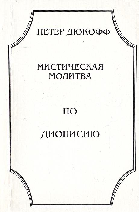 Дюкофф Петер Мистическая молитва по Дионисию цена 2017
