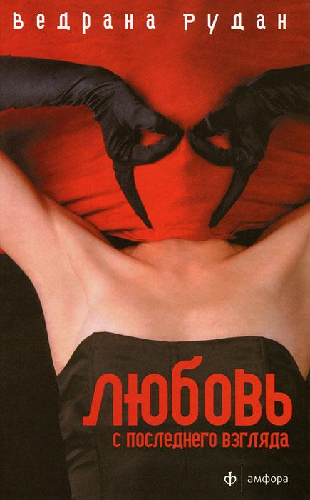 Ведрана Рудан Любовь с последнего взгляда рудан в любовь с последнего взгляда романы