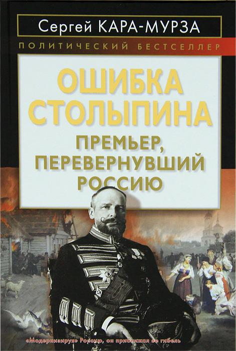 Сергей Кара-Мурза Ошибка Столыпина. Премьер, перевернувший Россию