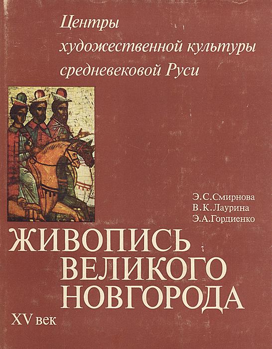 Э. С. Смирнова, В. К. Лаурина, Э. А. Гордиенко Живопись Великого Новгорода XV век