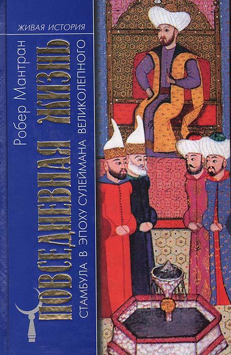 Робер Мантран. Повседневная жизнь Стамбула в эпоху Сулеймана Великолепного   Мантран Робер