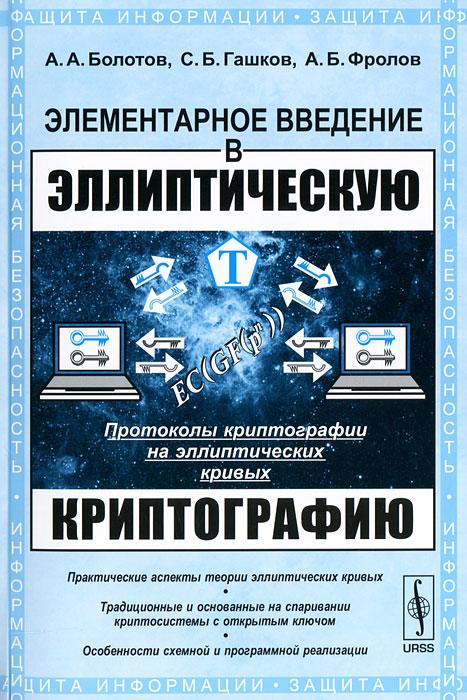 А. Болотов, С. Б. Гашков, Фролов Элементарное введение в эллиптическую криптографию. Протоколы криптографии на эллиптических кривых