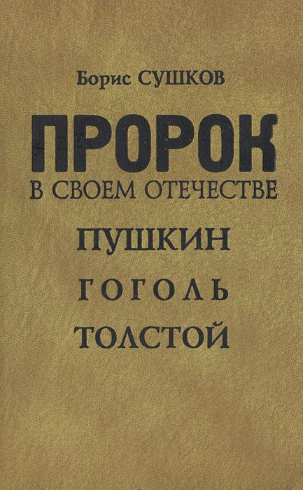 Борис Сушков Пророк в своем отечестве. Пушкин. Гоголь. Толстой