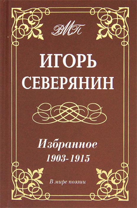 цена на Игорь Северянин Игорь Северянин. Избранное. 1903-1915