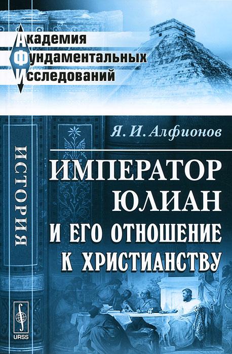 Я. И. Алфионов Император Юлиан и его отношение к христианству