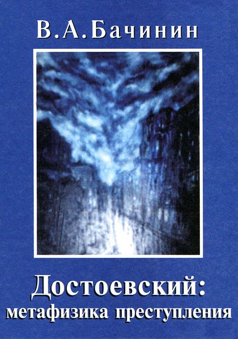 В. А. Бачинин Достоевский. Метафизика преступления юрий гоголицын преступления в океане искусства