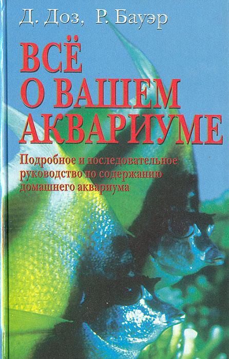 Д. Доз, Р. Бауэр Все о вашем аквариуме. Подробное и последовательное руководство по содержанию домашнего аквариума для рыб по гороскопу подходит кто