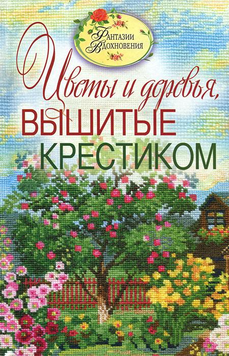 С. Ю. Ращупкина Цветы и деревья, вышитые крестиком александр левин вышивка крестиком