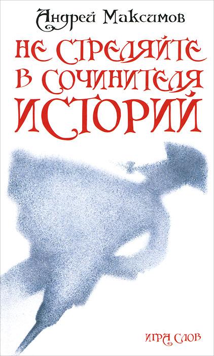 Андрей Максимов Не стреляйте в Сочинителя Историй!