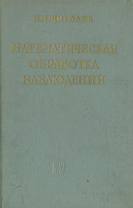 Математическая обработка наблюдений Эта книга написана по программе курса...